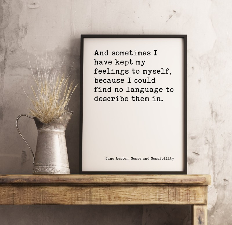 And sometimes I have kept my feelings to myself, because I could find no language to describe them in. ― Jane Austen Typography Print