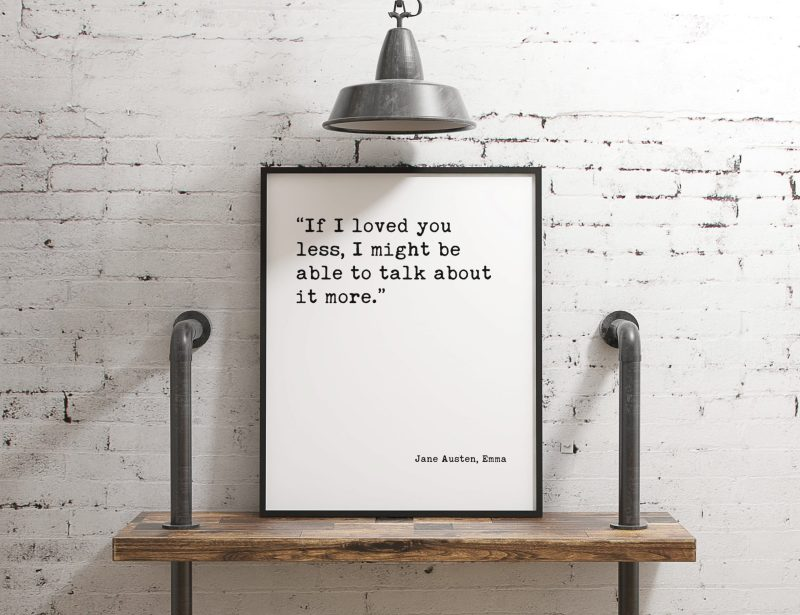 If I loved you less, I might be able to talk about it more. Jane Austen, Emma - Typography Print | Home Wall Decor | Minimalist Decor