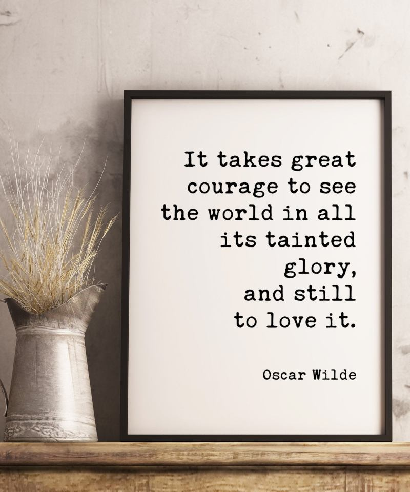 It takes great courage to see the world in all its tainted glory, and still to love it. - Oscar Wilde Typography Print // Home Wall Decor