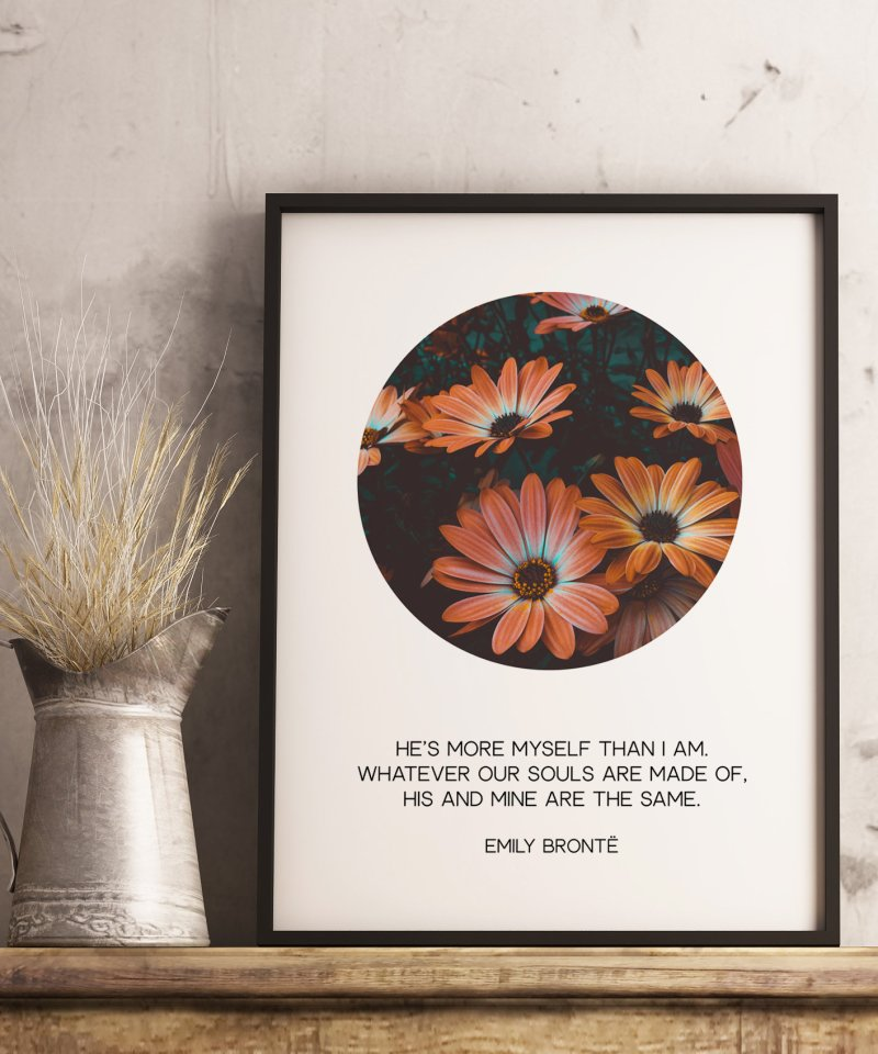 He's more myself than I am. Whatever our souls are made of, his and mine are the same. – Emily Brontë Art Print, Typography