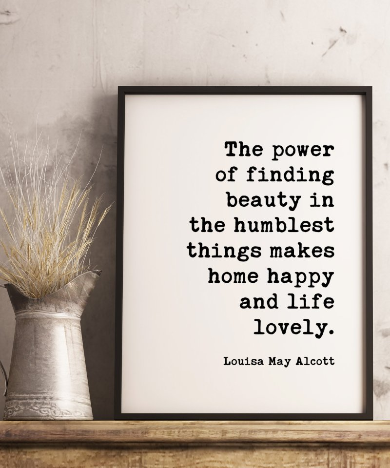The power of finding beauty in the humblest things makes home happy and life lovely. Louisa May Alcott / Housewarming Gift Typography Quote