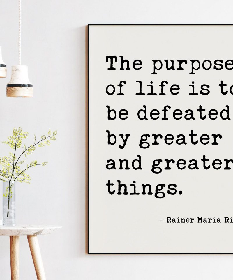 The purpose of life is to be defeated by greater and greater things.  — Rainer Maria Rilke Typography Art Print - Poems, Poetry Art