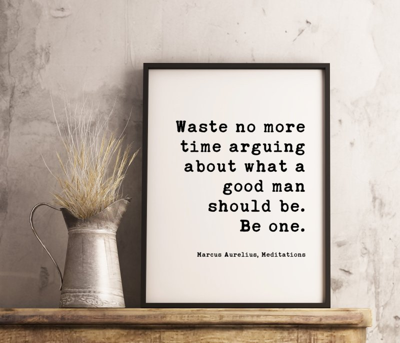 Waste no more time arguing about what a good man should be. Be one. Marcus Aurelius, Meditations Typography Print Art - Integrity Quotes