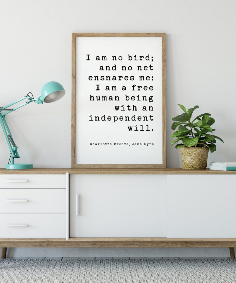I am no bird; and no net ensnares me: I am a free human being with an independent will. Charlotte Brontë, Jane Eyre - Book Quote Art Print