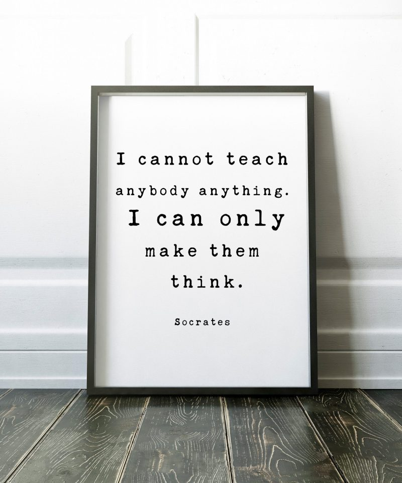 I cannot teach anybody anything. I can only make them think. – Socrates Quote Art Print, Gift for Teacher, Tutor, Coach, Educator, Principle