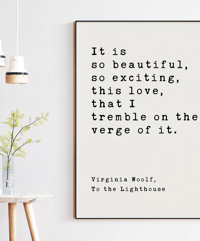 It is so beautiful, so exciting, this love, that I tremble on the verge of it. - Virginia Woolf, To the Lighthouse, Art Print Woolf Quotes