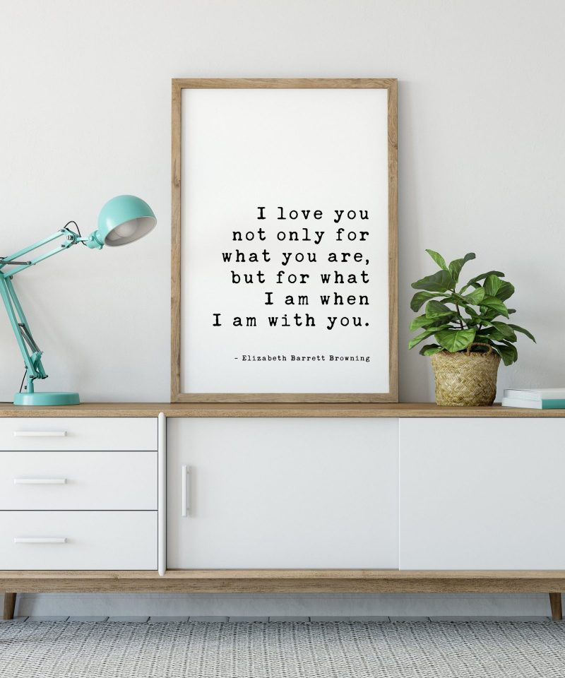 I love you not only for what you are, but for what I am when I am with you. - Elizabeth Barrett Browning Art Print - Wedding Poems, Quotes