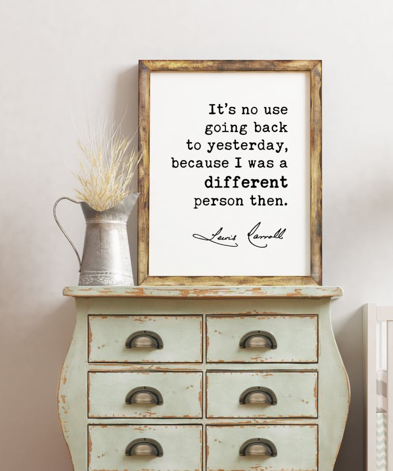 It's no use going back to yesterday, because I was a different person then. Lewis Carroll Quotes Print, Inspirational, Alice in Wonderland