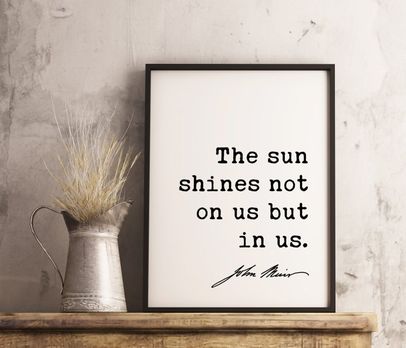 The sun shines not on us but in us. - John Muir Quote Print, Nature Quotes, Inspirational Quote, Environmentalist Quote,  John Muir Quotes