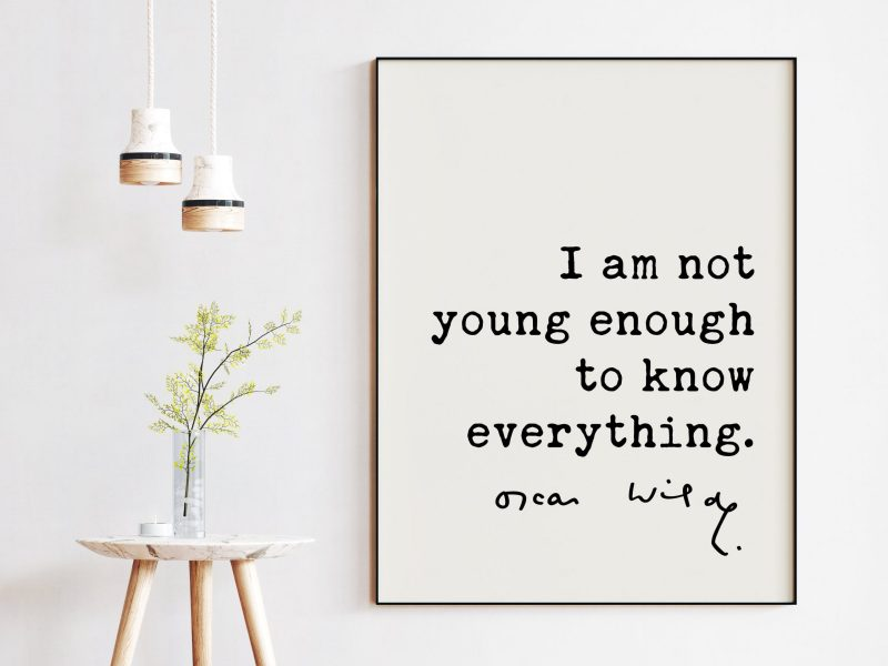 I am not young enough to know everything. - Oscar Wilde Quote, Oscar Wilde Quote, Wisdom Quotes