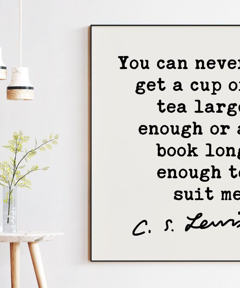 You can never get a cup of tea large enough or a book long enough to suit me. ― C.S. Lewis Quote - Book Lovers, Reading, Tea Lovers Gifts