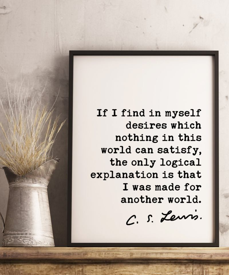C.S. Lewis quote - If I find in myself desires which nothing in this world can satisfy. Art Print | Mere Christianity | Religous Quotes