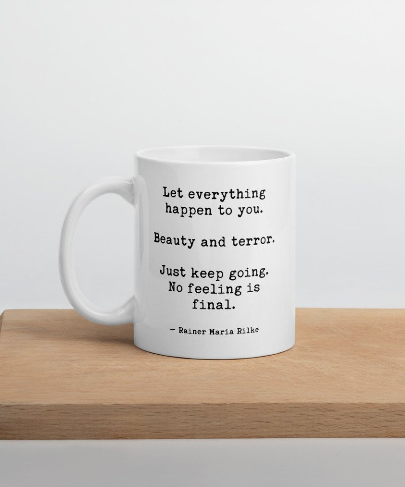 """Let everything happen to you Beauty and terror Just keep going No feeling is final""""  Rainer Maria Rilke 