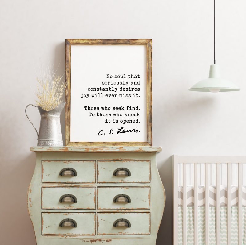 C.S. Lewis Quote No soul that seriously and constantly desires joy will ever miss it. ... To those who knock it is opened. Art Print