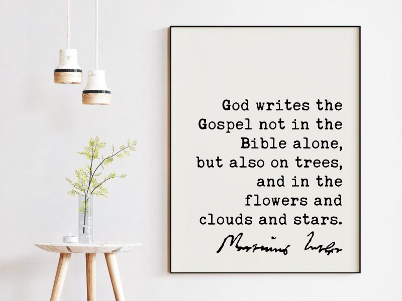 Martin Luther Quote God writes the Gospel not in the Bible alone, but also on trees, and in the flowers and clouds and stars. Art Print