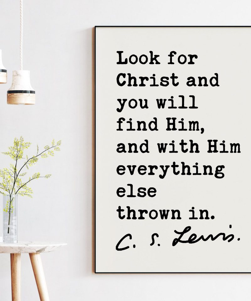 C.S. Lewis Quote Look for Christ and you will find Him, and with Him everything else thrown in. Art Print | Christianity Inspiration