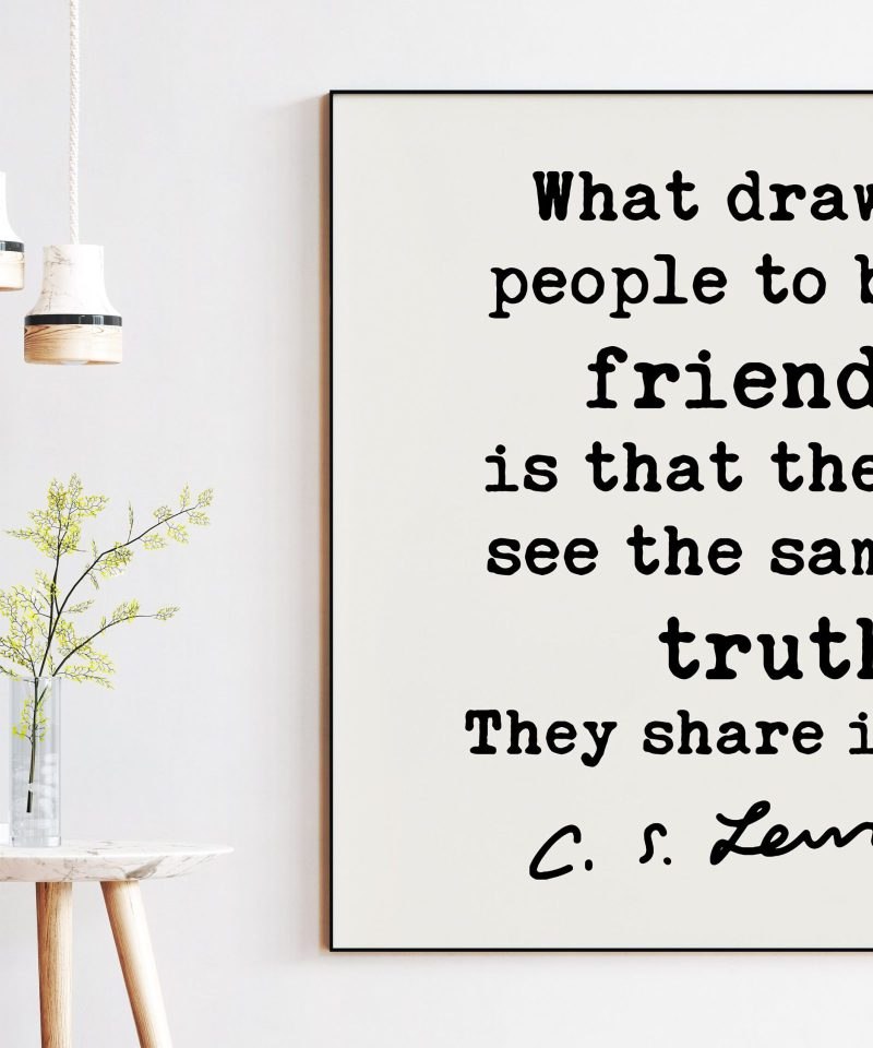 C.S. Lewis Quote - What draws people to be friends is that they see the same truth. They share it. | Friendship | Gift for Best Friend