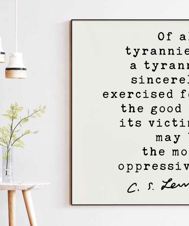 C.S. Lewis Quote, Of all tyrannies, a tyranny sincerely exercised for the good of its victims may be the most oppressive Art Print