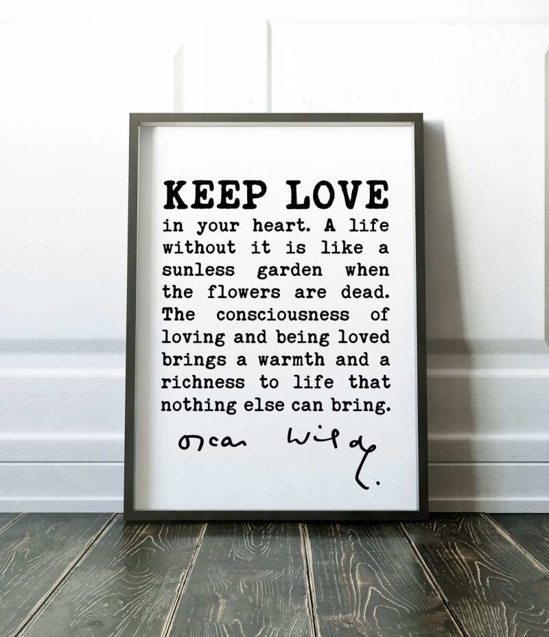Oscar Wilde Quote - Keep love in your heart. A life without it is like a sunless garden when the flowers are dead. The consciousness.. Print