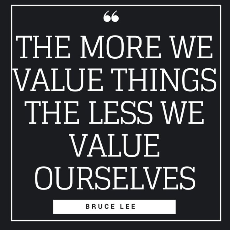 the more we value things the less we value ourselves