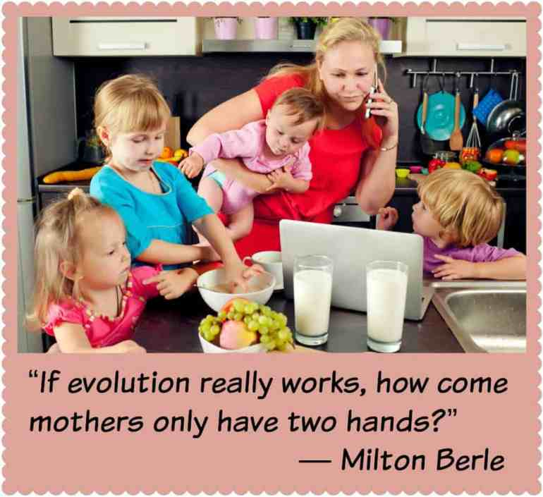 """If evolution really works, how come mothers only have two hands?"" ? Milton Berle"