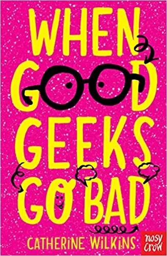 When Good Geeks Go Bad by Catherine Wilkins (Nosy Crow)