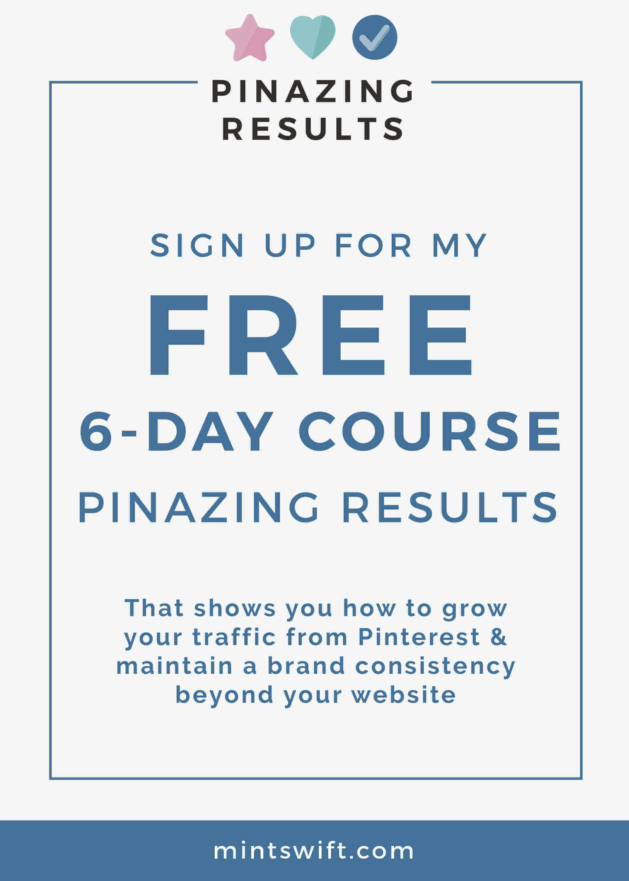 Want to grow your audience, traffic and maintain brand consistency beyond your website? Pinazing Results a FREE 6-day email course is for YOU! This course is perfect for bloggers and online business owners who are tired of wasting time figuring out how to make Pinterest work for your business, wasting time on strategies that don't work and spending hours on Pinterest every single day! This free course shares the step-by-step strategies to grow your traffic from Pinterest, building your email list, brand awareness quickly, and effectively. Click through to sign up! ...It's FREE!