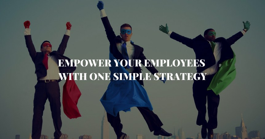 Empower your employees with one simple strategy