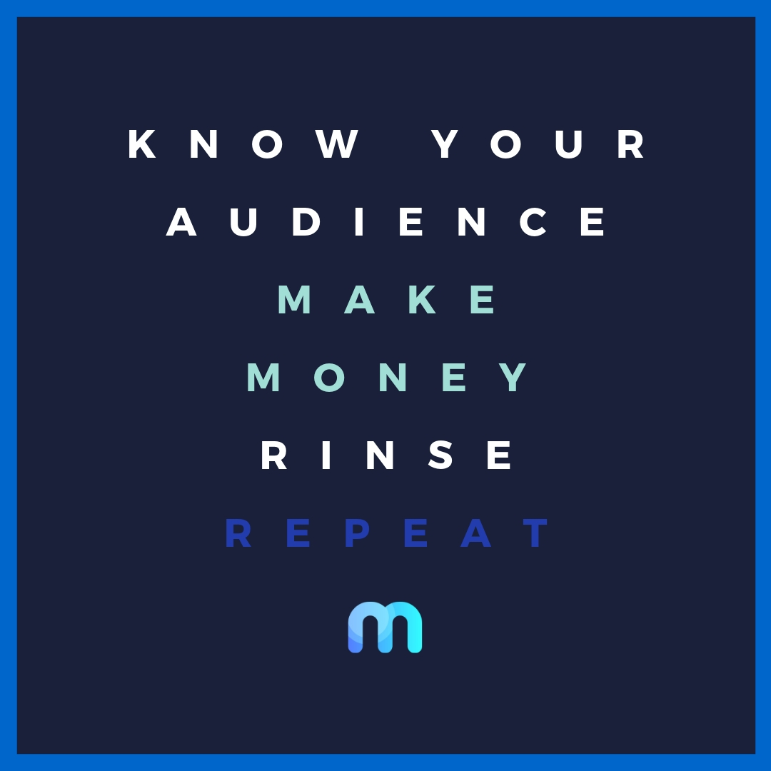 Know your audience. Make Money Rinse. Repeat.