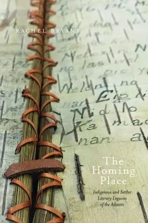 The Homing Place: Indigenous and Settler Literary Legacies of the Atlantic by Rachel Bryant