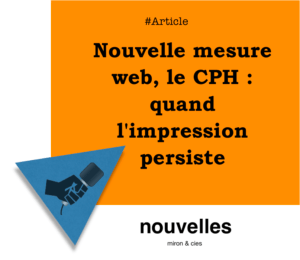 Nouvelle mesure web, le CPH - quand l'impression persiste | miron.co