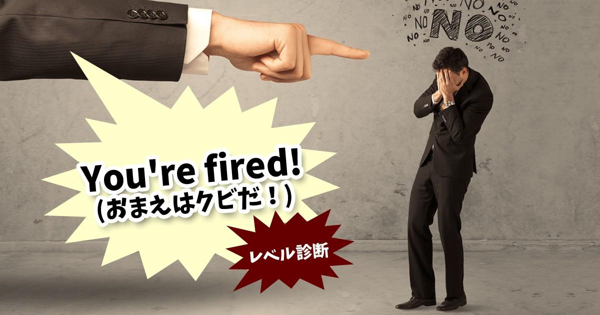 You're fired!(おまえはクビだ!)レベル診斷 | MIRRORZ(ミラーズ) 無料の心理テスト・診斷・占い