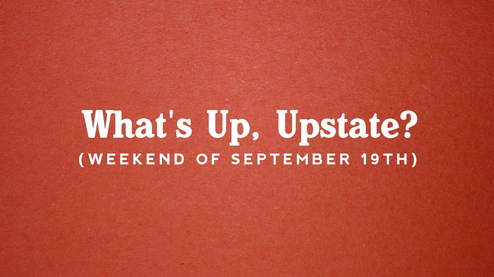 What's Up, Upstate? – Weekend of 9/19 – 9/22