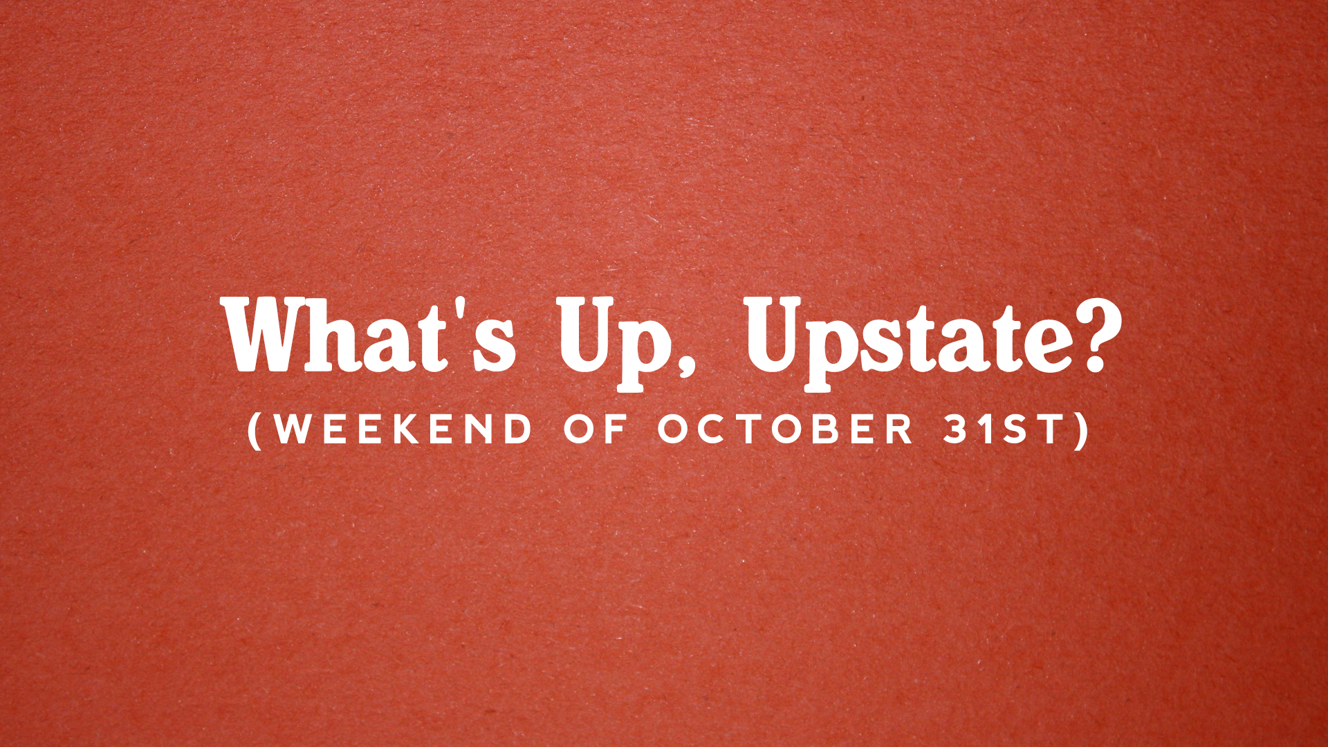 What's Up, Upstate? – Weekend of 10/31 – 11/3