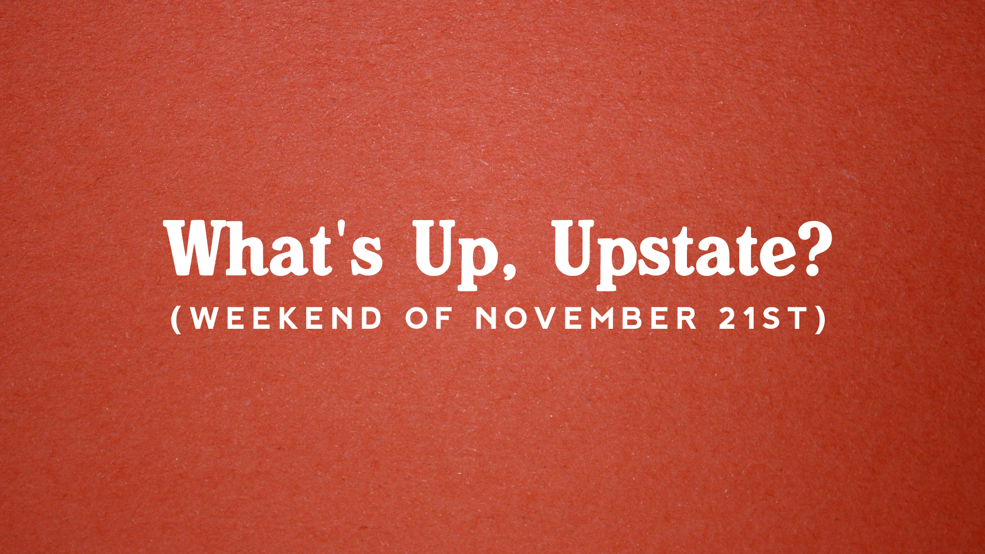 What's Up, Upstate? – Weekend of November 21st – November 24th