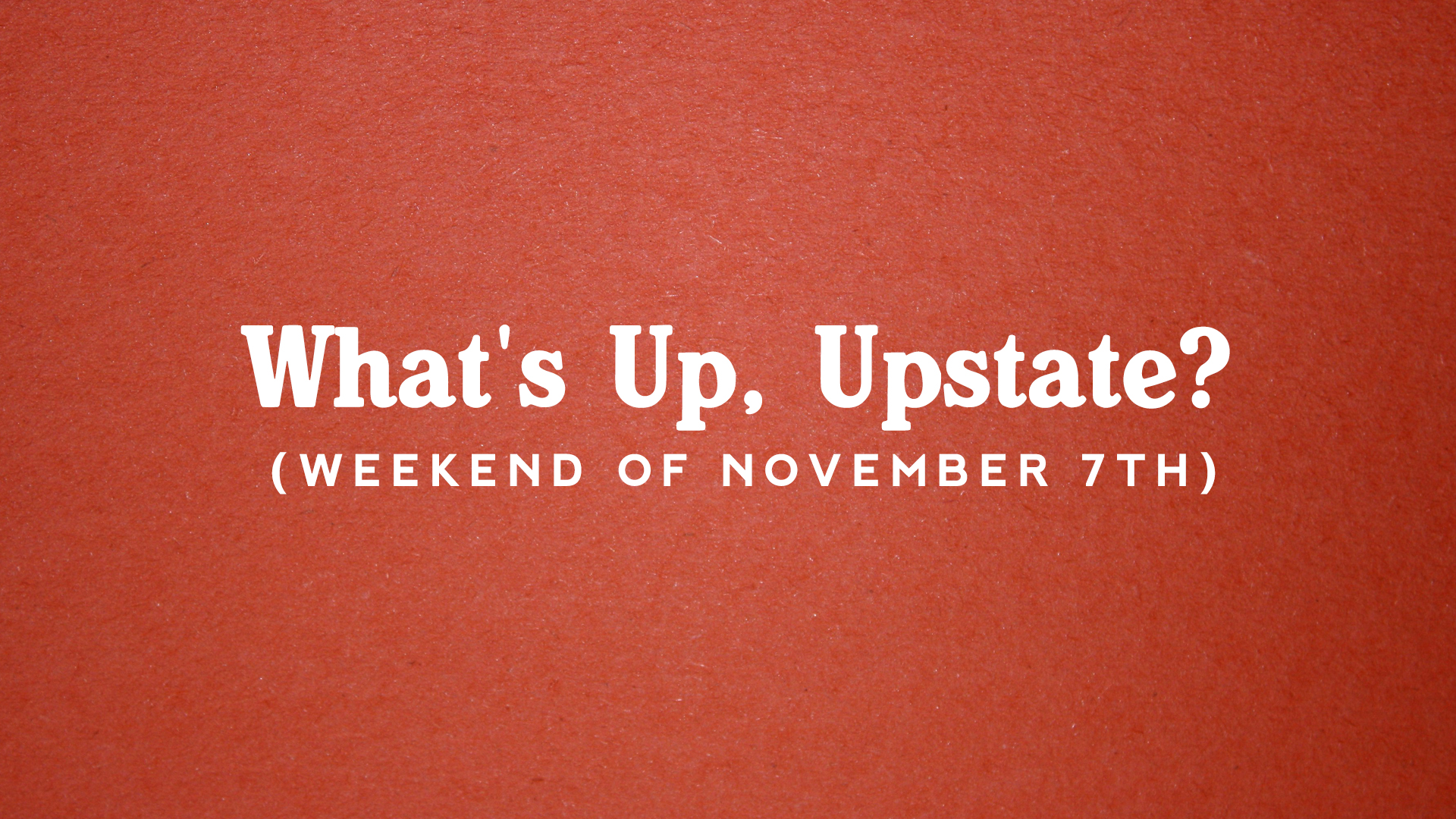 What's Up, Upstate? – Weekend of 11/7 – 11/10