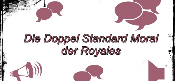 Die Doppel Standard Moral der Royales! 1