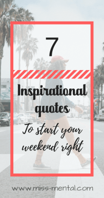 7 inspirational quotes to start your weekend right | empowering quotes | motivational quotes by miss mental #quotes #empower #motivate #weekend