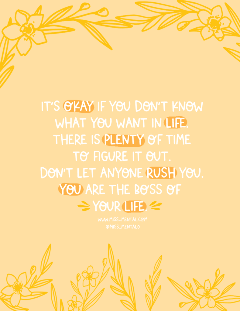 It's okay if you don't know what you want in life. there is plenty of time to figure it out. Don't let anyone rush you. you are the boss of your life motivational quote. illustration | artwork | flowers | Yellow pastel | mental health | positive vibes | encouragement | Good vibes #positivity