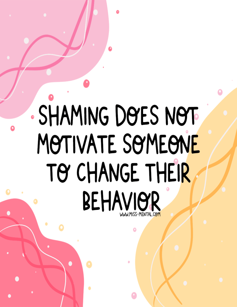 Shaming someone in the hope they change their behavior is emotional abuse; it won't have the effect you think it has if anything, it only feeds the inner critic. </p> <!-- /wp:paragraph -->  <!-- wp:paragraph --> <p>Instead, try to encourage and motivate a positive behavioral change by educating someone, helping them find help, asking them what they need, for example. Positive quote illustration by miss mental to raise awareness about mental health | Personal development | pink pastel | Motivation