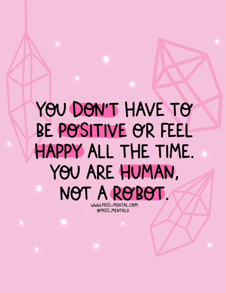 You don't have to be positive or feel happy all the time. You are human, not a robot. Personal development and mental health awareness positive illustration quote by miss mental | Pink | Emotions come and go and it's important to remember that emotions aren't good or bad, they are just emotions.