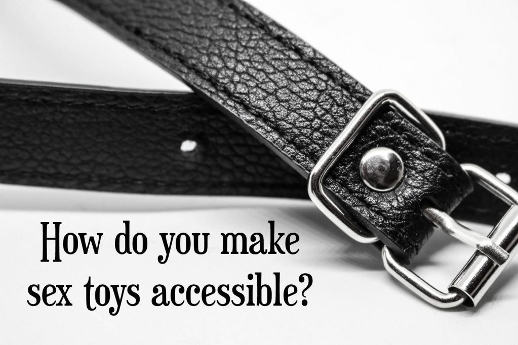 How do you make sex toys accessible? 9 ways to make sex toys accessible, or at least get you thinking.