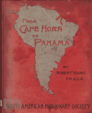 Robert Young, From Cape Horn to Panama. A Narrative of Missionary Enterprise Among the Neglected Races of South America, by the South American Missionary Society, 2nd edn.
