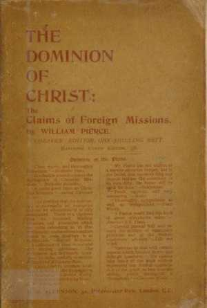 William Pierce [1853-1928], The Dominion of Christ. The Claims of Foreign Missions in the Light of Modern Religious Thought and a Century of Experience