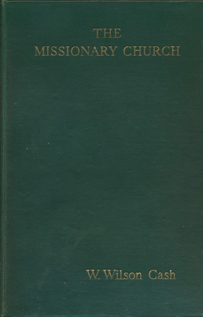 William Wilson Cash [1880-1955], The Missionary Church. A Study in the Contribution of Modern Missions to Œcumenical Christianity