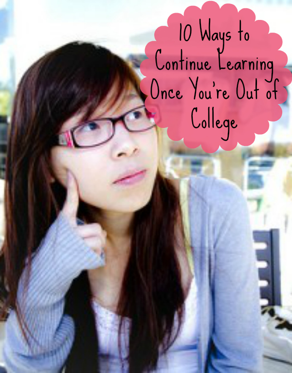 10 Ways to Continue Learning Once You're Out Of College