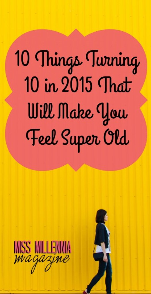 10 Things Turning 10 in 2015 That Will Make You Feel Super Old