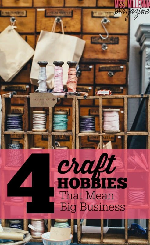 4 Craft Hobbies That Mean Big Business
