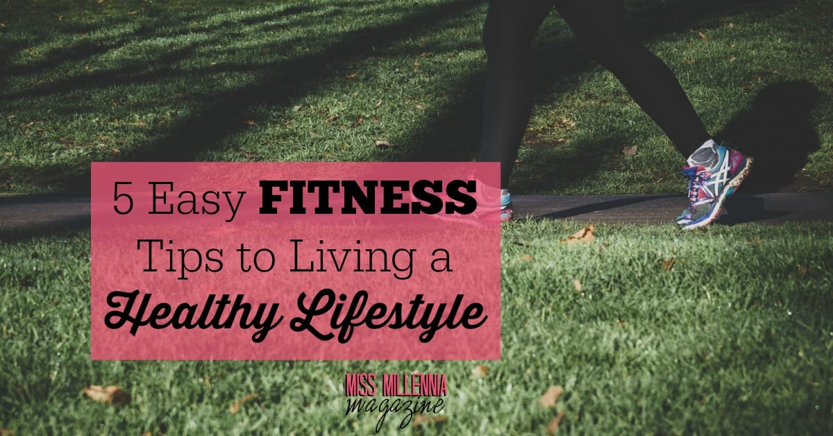 5 Easy Fitness Tips To Living A Healthy Lifestyle