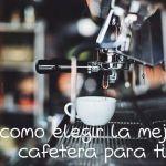 Elegir la mejor cafetera para casa